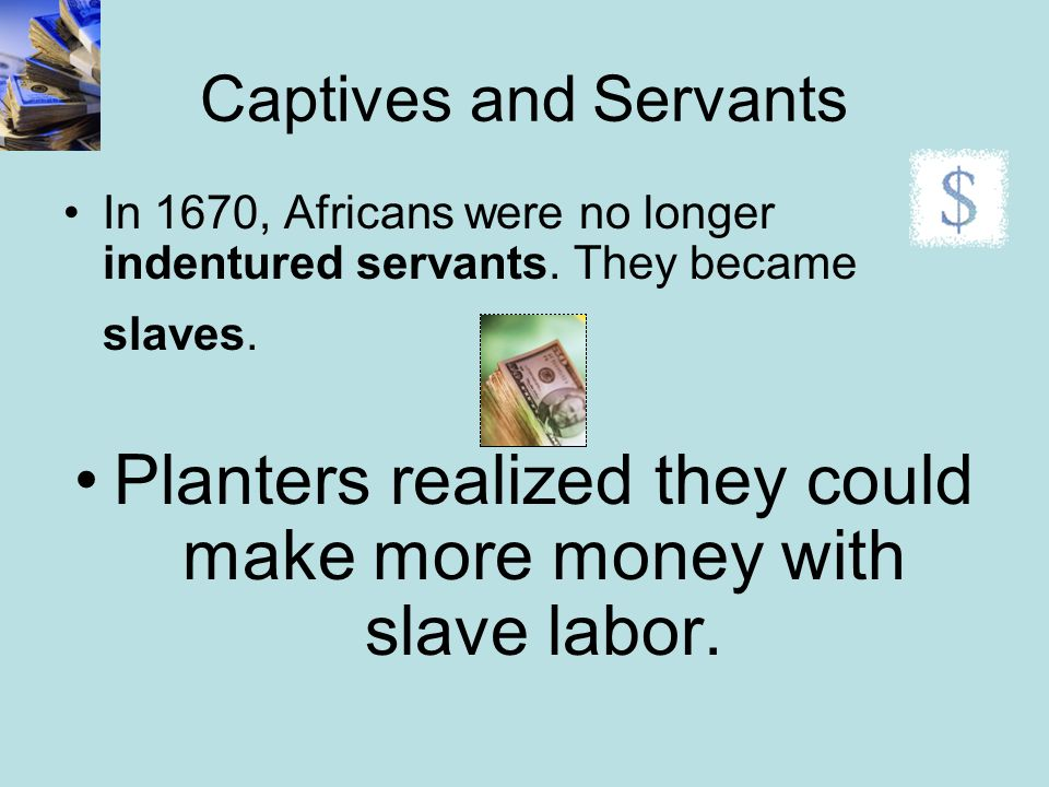 Captives and Servants In 1670, Africans were no longer indentured servants. They became slaves. Planters realized they could make more money with slav
