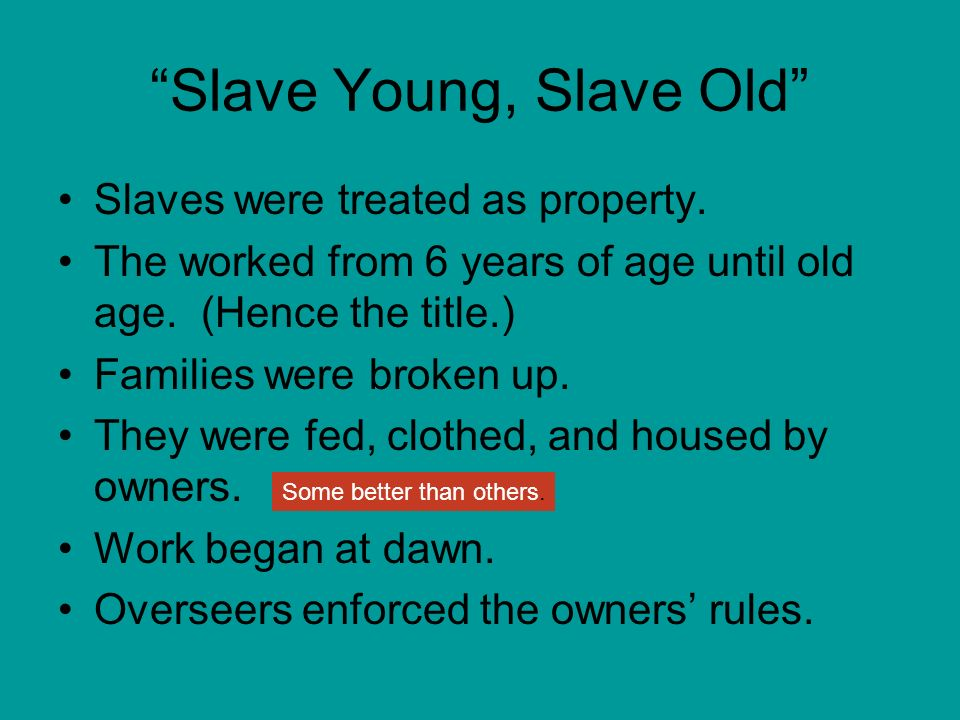 Slave Young, Slave Old Slaves were treated as property. The worked from 6 years of age until old age. (Hence the title.) Families were broken up. They