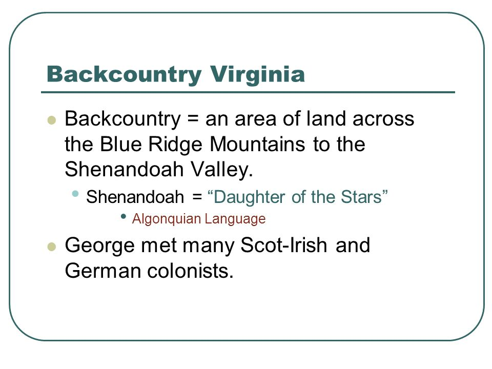 Backcountry Virginia Backcountry = an area of land across the Blue Ridge Mountains to the Shenandoah Valley. Shenandoah = Daughter of the Stars Algonq