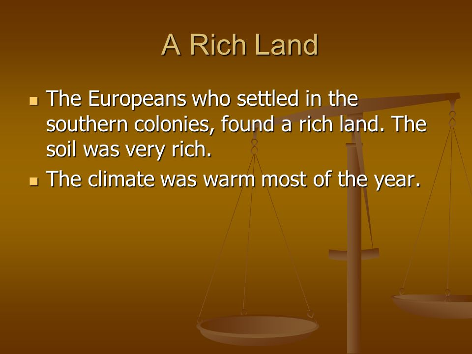A Rich Land The Europeans who settled in the southern colonies, found a rich land. The soil was very rich. The climate was warm most of the year.