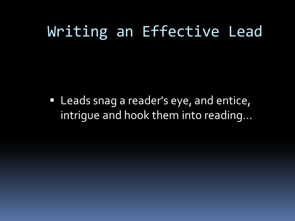 Leads snag a reader's eye, and entice, intrigue and hook them into reading… Writing an Effective Lead