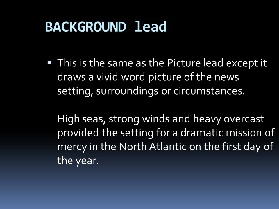 BACKGROUND lead This is the same as the Picture lead except it draws a vivid word picture of the news setting, surroundings or circumstances. High sea