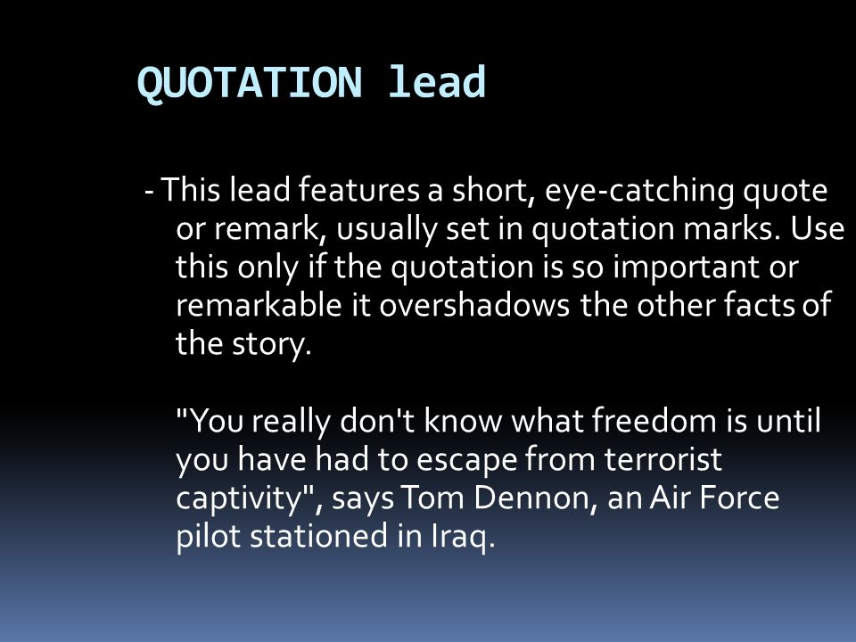 QUOTATION lead - This lead features a short, eye-catching quote or remark, usually set in quotation marks. Use this only if the quotation is so import