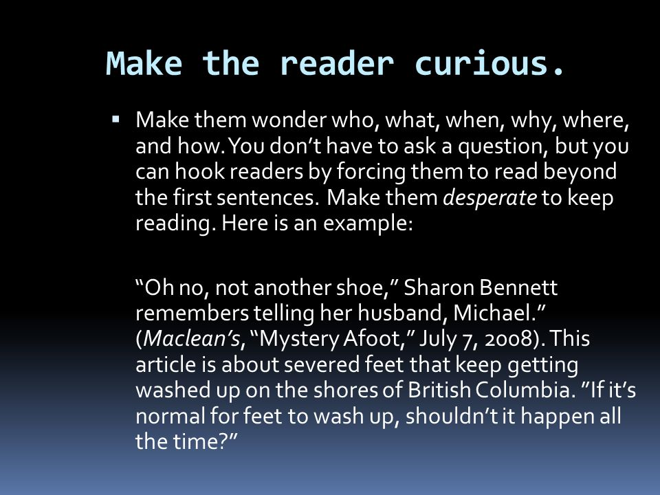 Make the reader curious. Make them wonder who, what, when, why, where, and how. You dont have to ask a question, but you can hook readers by forcing t