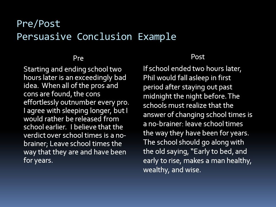 Pre/Post Persuasive Conclusion Example Pre Starting and ending school two hours later is an exceedingly bad idea. When all of the pros and cons are fo