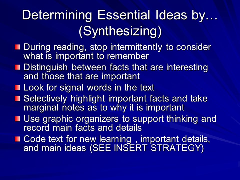 Determining Essential Ideas Before reading –Decide the purpose for reading –Consciously search for facts –Read with specific questions in mind –Unders