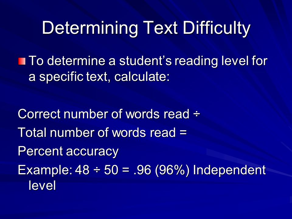 Text Difficulty Independent Level: % accuracy Can read text independently without assistance Instructional Level: 90-94% accuracy Can read text with instructional assistance Frustration Level: Below 90% accuracy Has great difficulty reading text, even with assistance