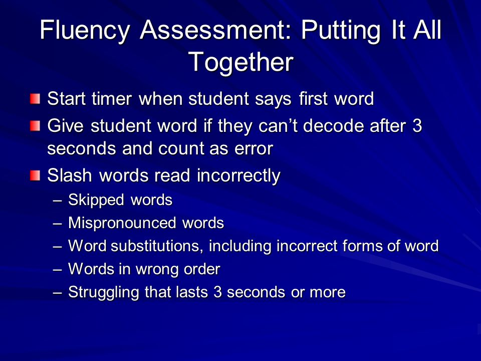 Fluency Assessment One minute timed reading Total words read - errors = Words Correct Per Minute (WCPM)