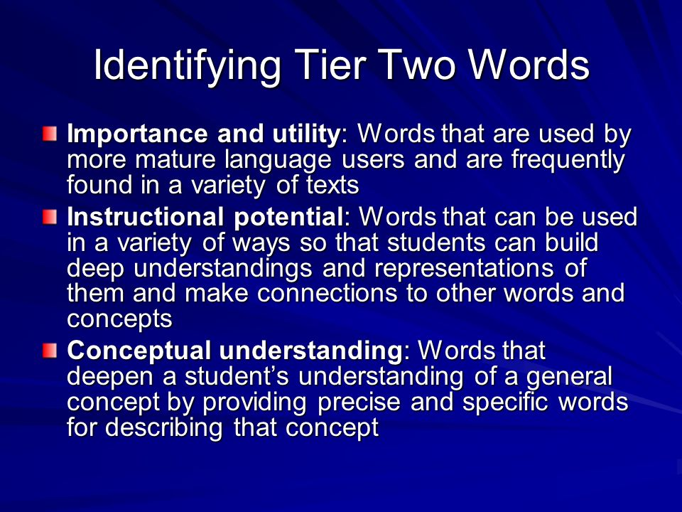 Choosing Words to Teach: Three Tiers Tier One: Most basic words-rarely require instructional attention to their meanings in school (clock, baby, happy, walk) Tier Two: High frequency words that are found across a variety of domains-instruction toward tier two words is most productive (coincidence, absurd, industrious, fortunate) Tier Three: Words whose frequency use is quite low and often limited to specific domains- probably best learned when needed in content area (isotope, lathe, peninsula, refiner)