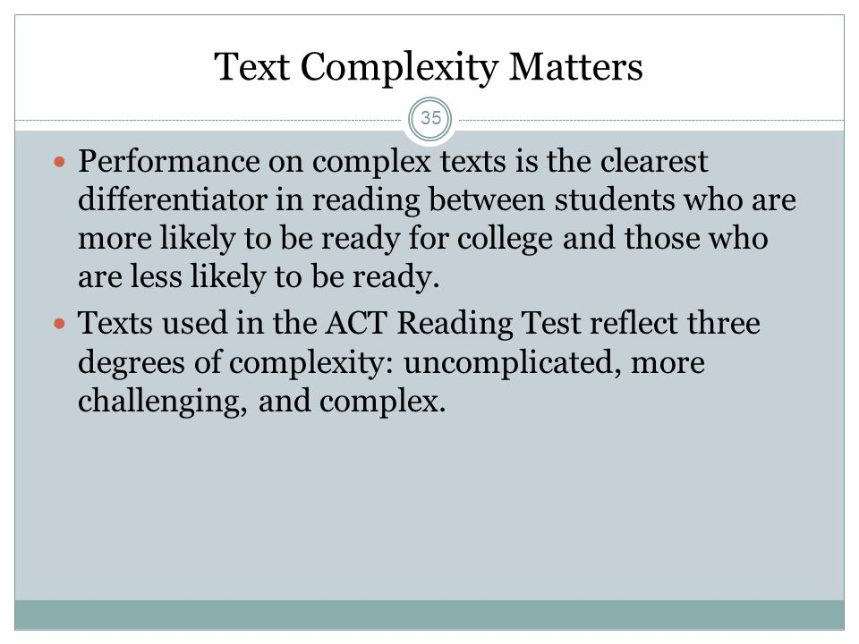 Text Complexity Matters Performance on complex texts is the clearest differentiator in reading between students who are more likely to be ready for co