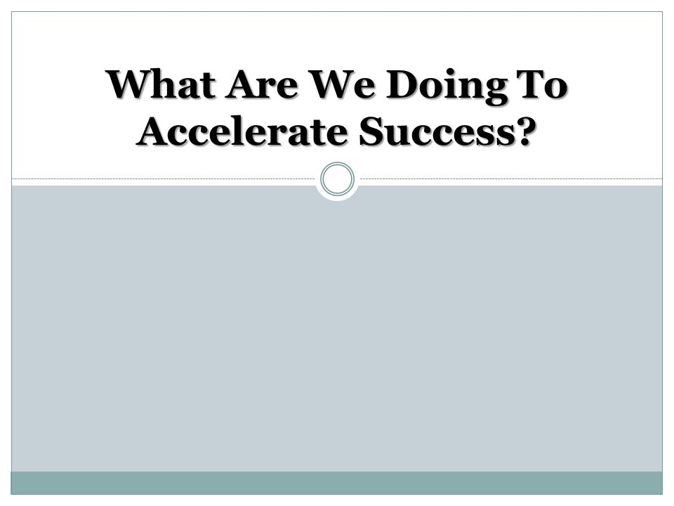 What Are We Doing To Accelerate Success?