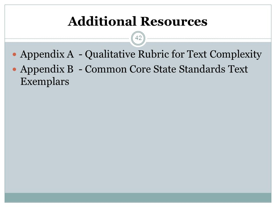 Additional Resources Appendix A - Qualitative Rubric for Text Complexity Appendix B - Common Core State Standards Text Exemplars 42