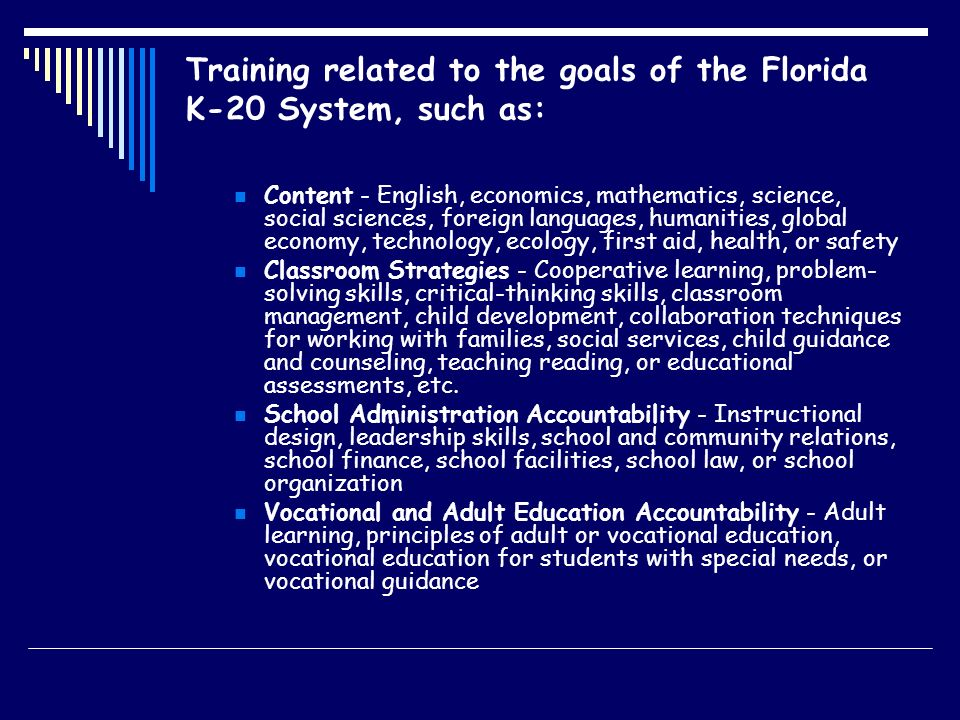 Training related to the goals of the Florida K-20 System, such as: Content - English, economics, mathematics, science, social sciences, foreign languages, humanities, global economy, technology, ecology, first aid, health, or safety Classroom Strategies - Cooperative learning, problem- solving skills, critical-thinking skills, classroom management, child development, collaboration techniques for working with families, social services, child guidance and counseling, teaching reading, or educational assessments, etc.