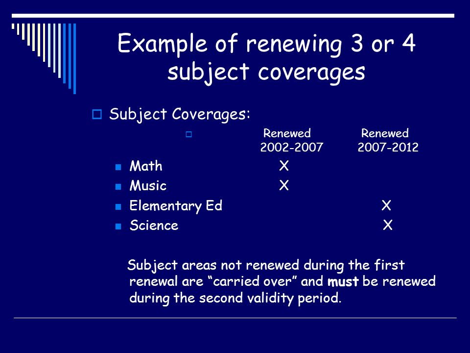 Example of renewing 3 or 4 subject coverages Subject Coverages: Renewed Renewed 2002-2007 2007-2012 Math X Music X Elementary Ed X Science X Subject areas not renewed during the first renewal are carried over and must be renewed during the second validity period.