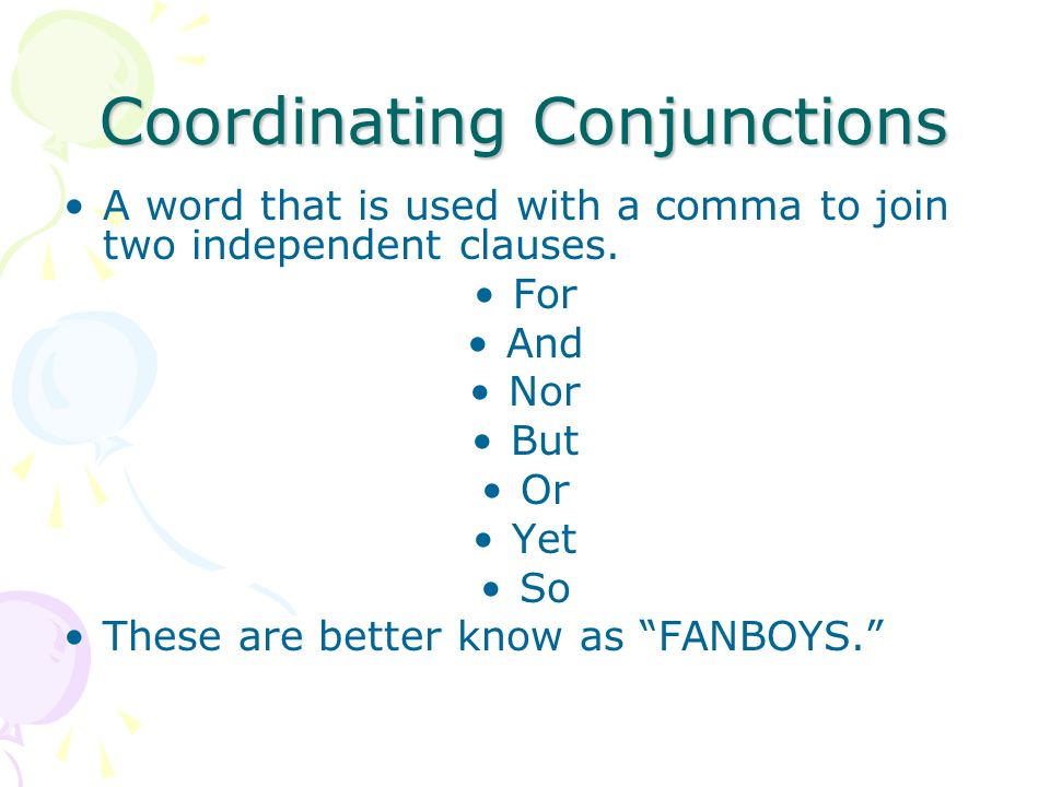 Coordinating Conjunctions A word that is used with a comma to join two independent clauses.