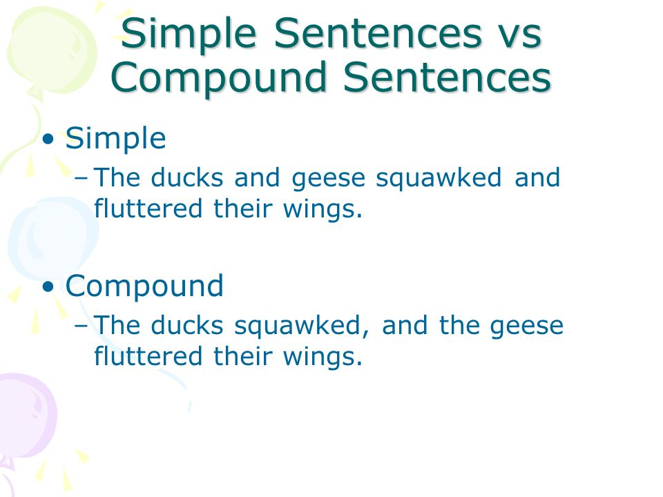 Simple Sentences vs Compound Sentences Simple –The ducks and geese squawked and fluttered their wings. Compound –The ducks squawked, and the geese flu