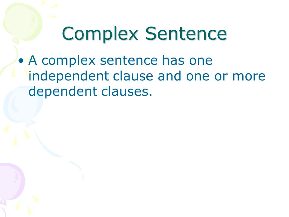 Complex Sentence A complex sentence has one independent clause and one or more dependent clauses.