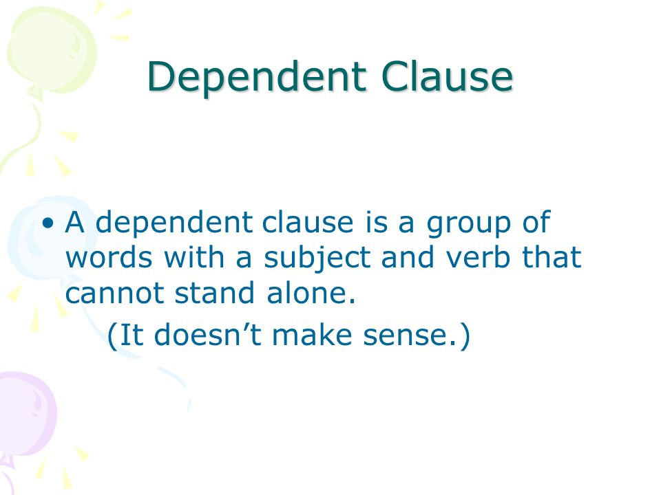 Dependent Clause A dependent clause is a group of words with a subject and verb that cannot stand alone.