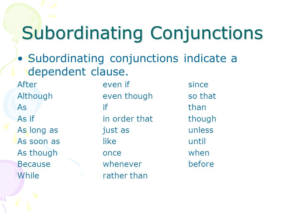 Subordinating Conjunctions Subordinating conjunctions indicate a dependent clause. Aftereven ifsince Althougheven thoughso that Asifthan As ifin order