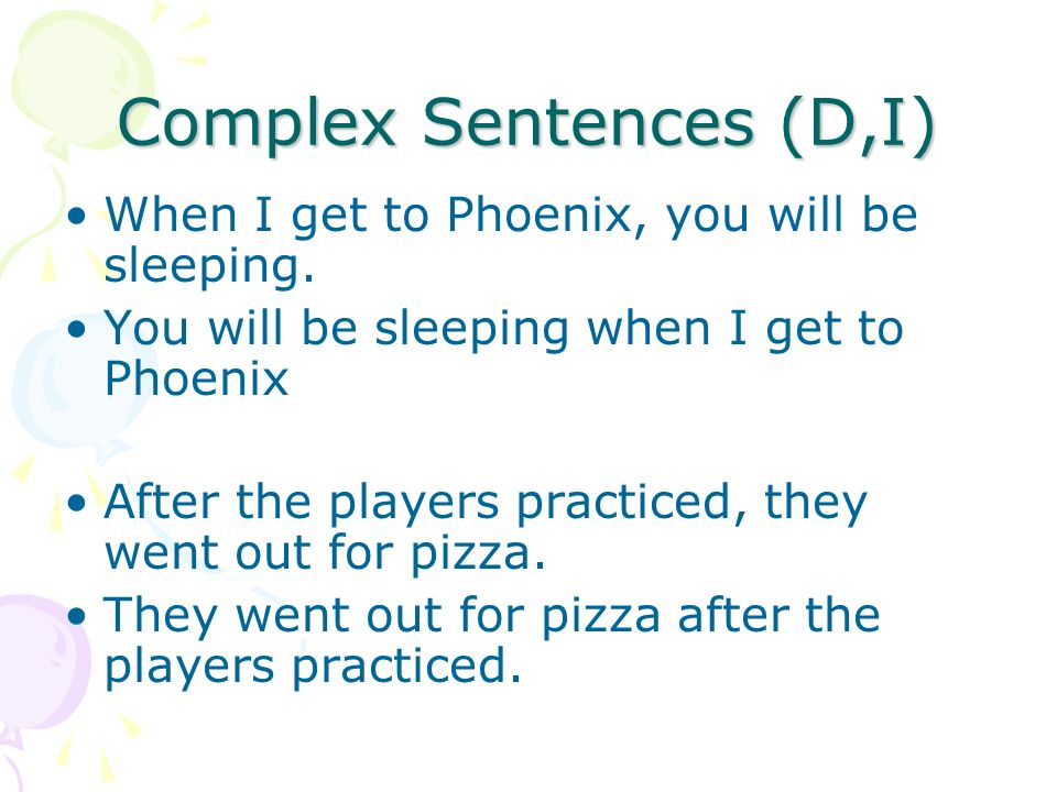 Complex Sentences (D,I) When I get to Phoenix, you will be sleeping. You will be sleeping when I get to Phoenix After the players practiced, they went