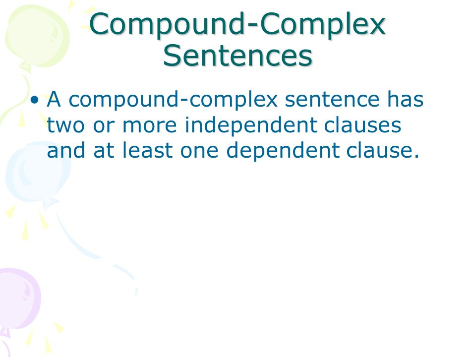 Compound-Complex Sentences A compound-complex sentence has two or more independent clauses and at least one dependent clause.