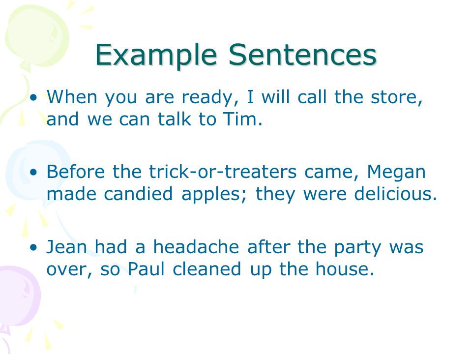 Example Sentences When you are ready, I will call the store, and we can talk to Tim. Before the trick-or-treaters came, Megan made candied apples; the