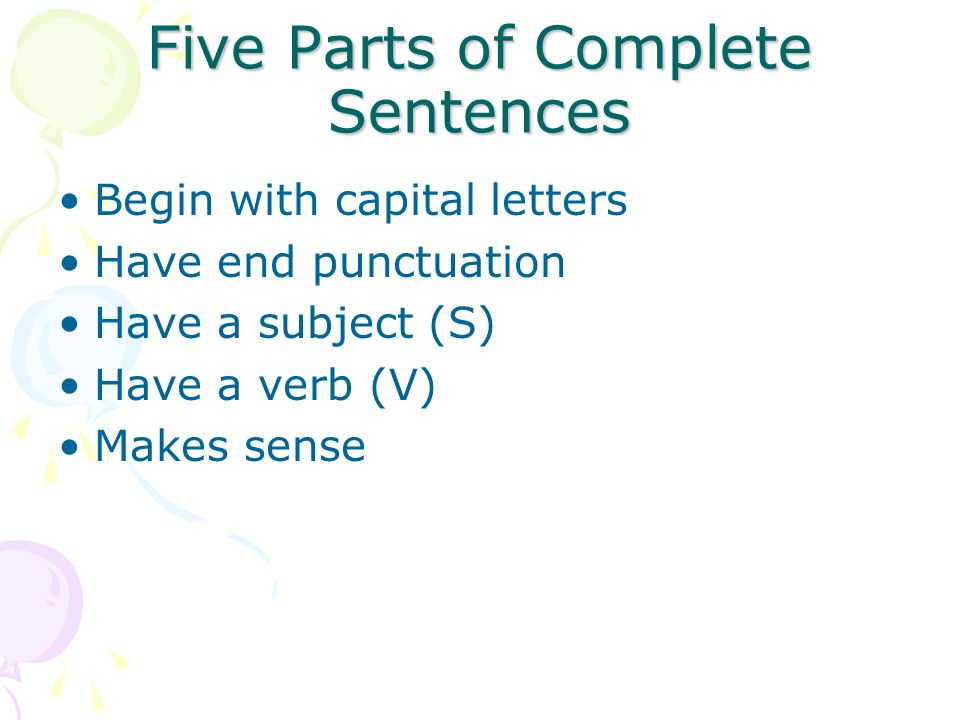 Five Parts of Complete Sentences Begin with capital letters Have end punctuation Have a subject (S) Have a verb (V) Makes sense