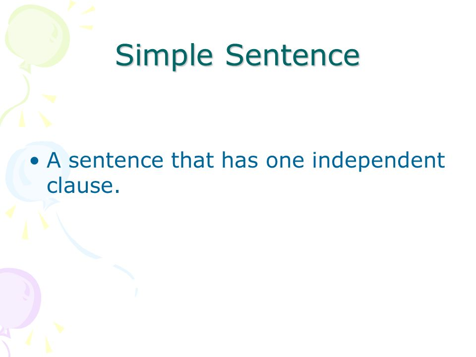 Simple Sentence A sentence that has one independent clause.