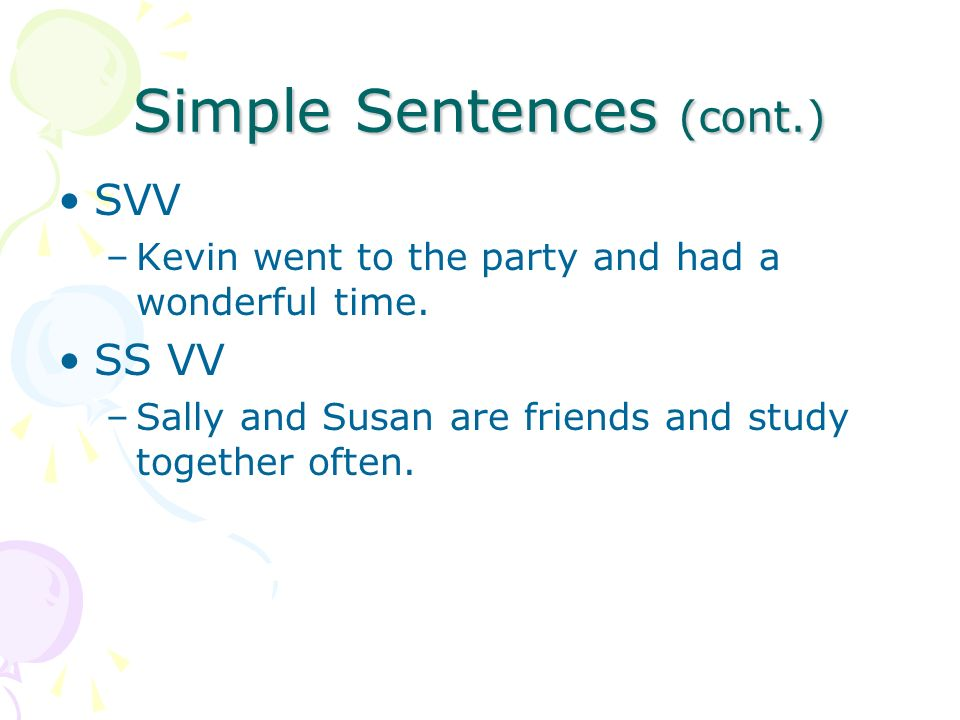 Simple Sentences (cont.) SVV –Kevin went to the party and had a wonderful time.