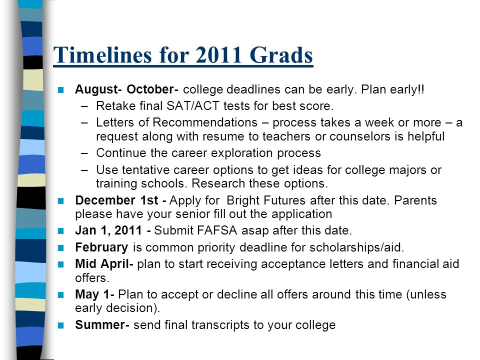 Timelines for 2011 Grads August- October- college deadlines can be early. Plan early!! –Retake final SAT/ACT tests for best score. –Letters of Recomme