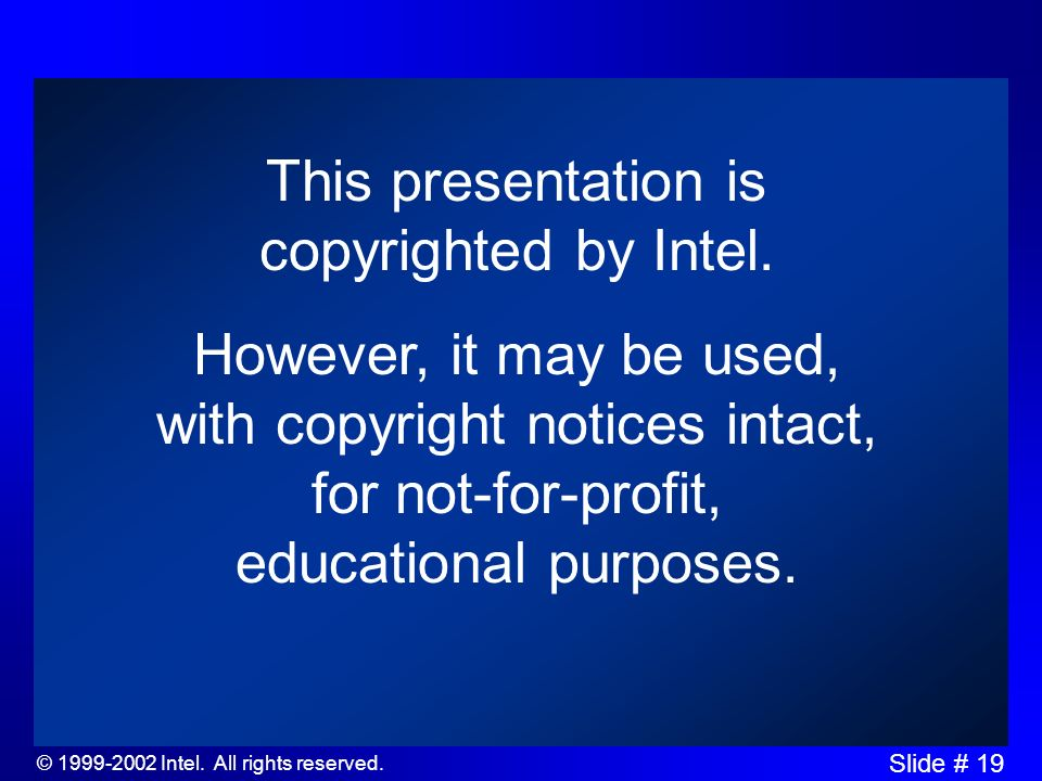 © 1999-2002 Intel. All rights reserved. Slide # 19 This presentation is copyrighted by Intel.