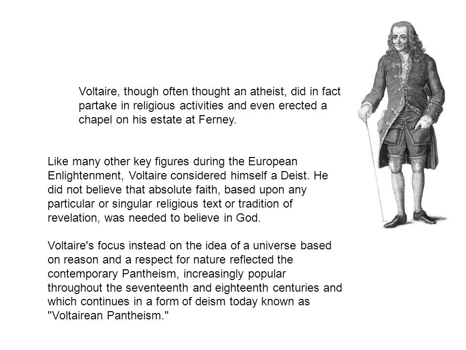 Voltaire, though often thought an atheist, did in fact partake in religious activities and even erected a chapel on his estate at Ferney. Like many ot