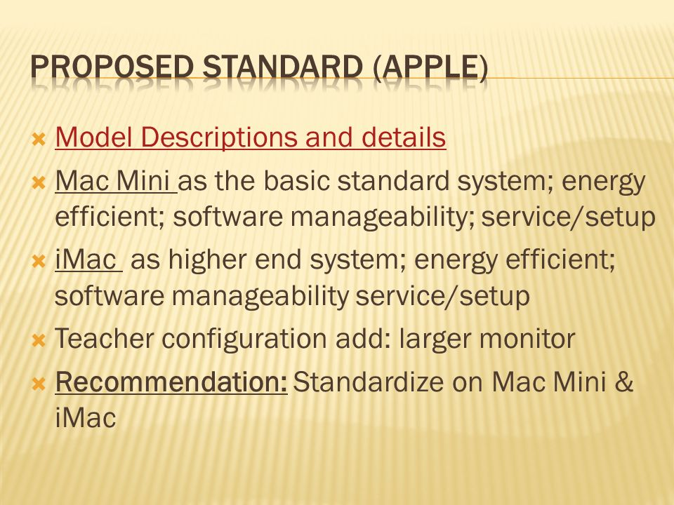 Model Descriptions and details Mac Mini as the basic standard system; energy efficient; software manageability; service/setup iMac as higher end system; energy efficient; software manageability service/setup Teacher configuration add: larger monitor Recommendation: Standardize on Mac Mini & iMac