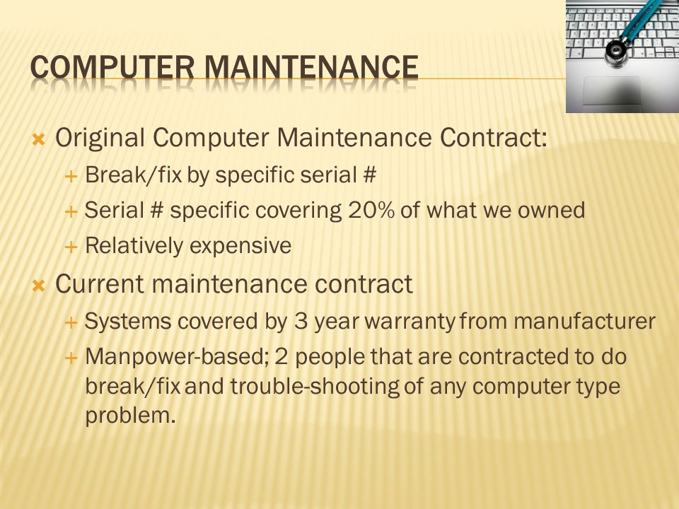 Original Computer Maintenance Contract: Break/fix by specific serial # Serial # specific covering 20% of what we owned Relatively expensive Current ma