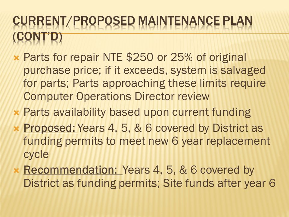 Parts for repair NTE $250 or 25% of original purchase price; if it exceeds, system is salvaged for parts; Parts approaching these limits require Computer Operations Director review Parts availability based upon current funding Proposed: Years 4, 5, & 6 covered by District as funding permits to meet new 6 year replacement cycle Recommendation: Years 4, 5, & 6 covered by District as funding permits; Site funds after year 6