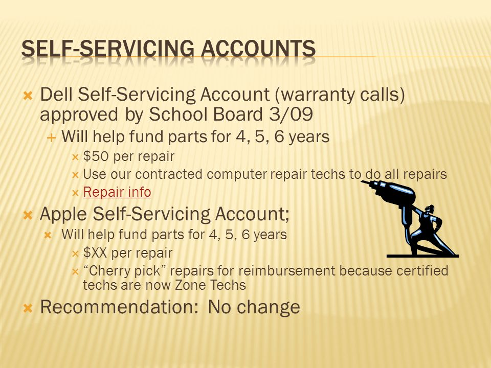 Dell Self-Servicing Account (warranty calls) approved by School Board 3/09 Will help fund parts for 4, 5, 6 years $50 per repair Use our contracted computer repair techs to do all repairs Repair info Apple Self-Servicing Account; Will help fund parts for 4, 5, 6 years $XX per repair Cherry pick repairs for reimbursement because certified techs are now Zone Techs Recommendation: No change
