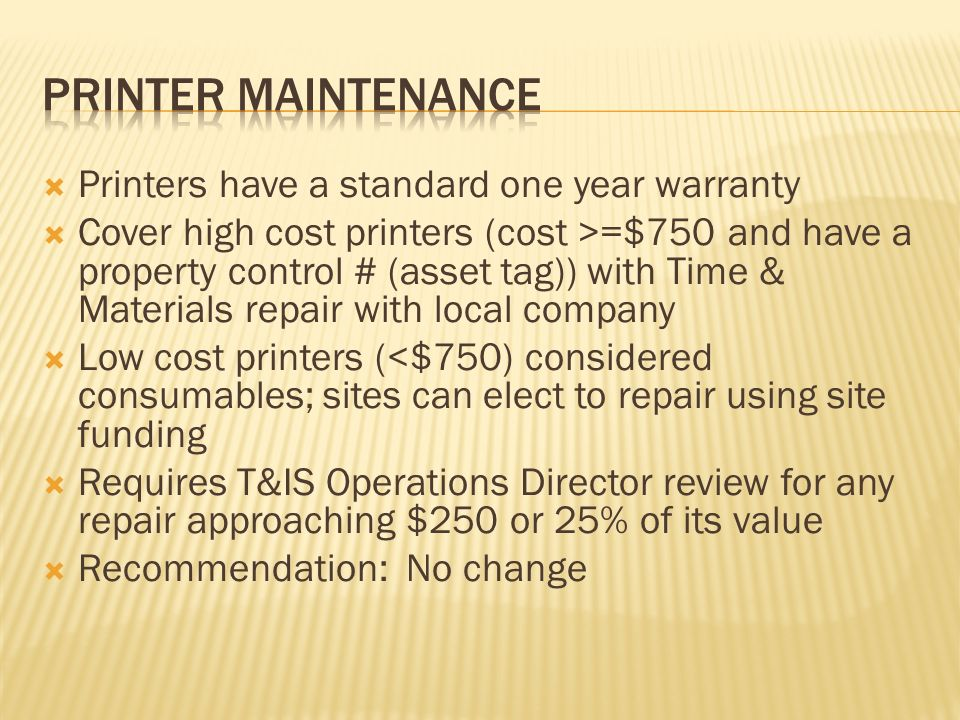 Printers have a standard one year warranty Cover high cost printers (cost >=$750 and have a property control # (asset tag)) with Time & Materials repair with local company Low cost printers (<$750) considered consumables; sites can elect to repair using site funding Requires T&IS Operations Director review for any repair approaching $250 or 25% of its value Recommendation: No change