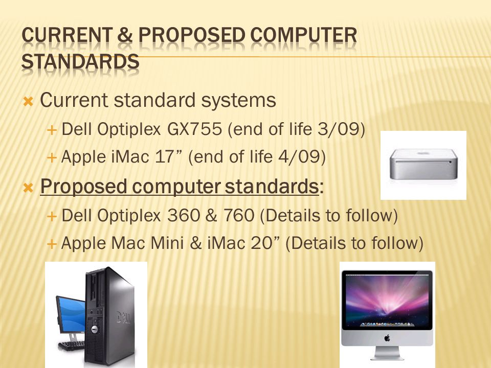 Current standard systems Dell Optiplex GX755 (end of life 3/09) Apple iMac 17 (end of life 4/09) Proposed computer standards: Dell Optiplex 360 & 760 (Details to follow) Apple Mac Mini & iMac 20 (Details to follow)