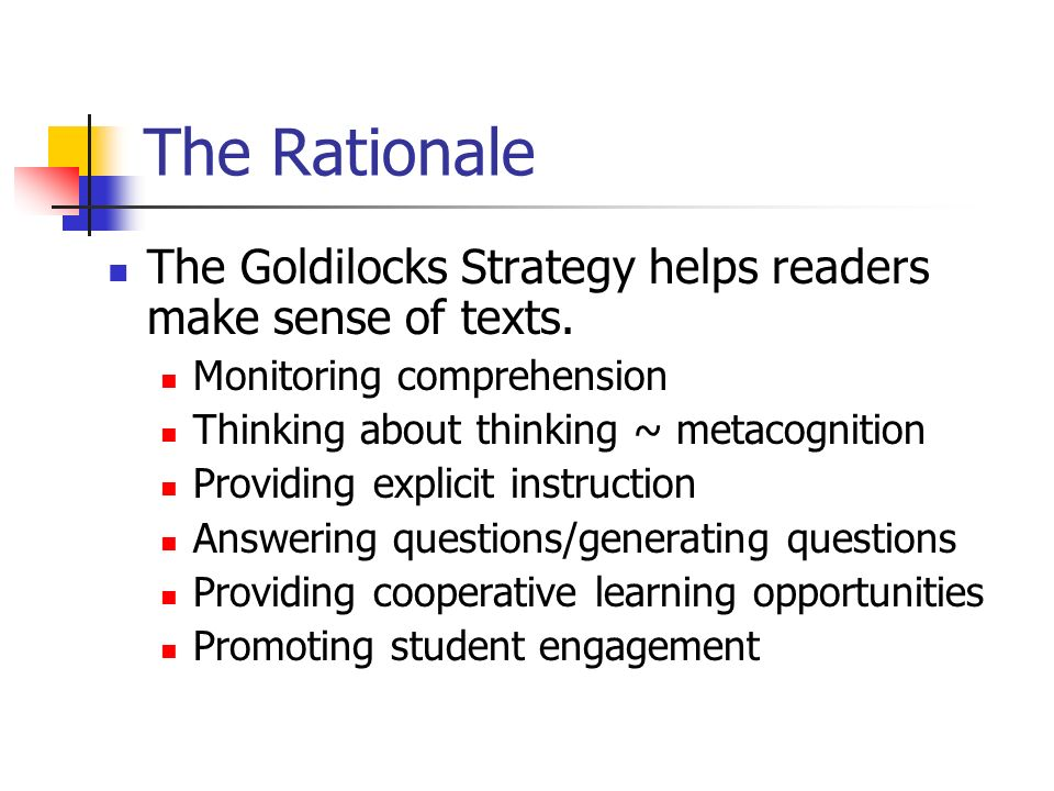 The Rationale The Goldilocks Strategy helps readers make sense of texts. Monitoring comprehension Thinking about thinking ~ metacognition Providing ex