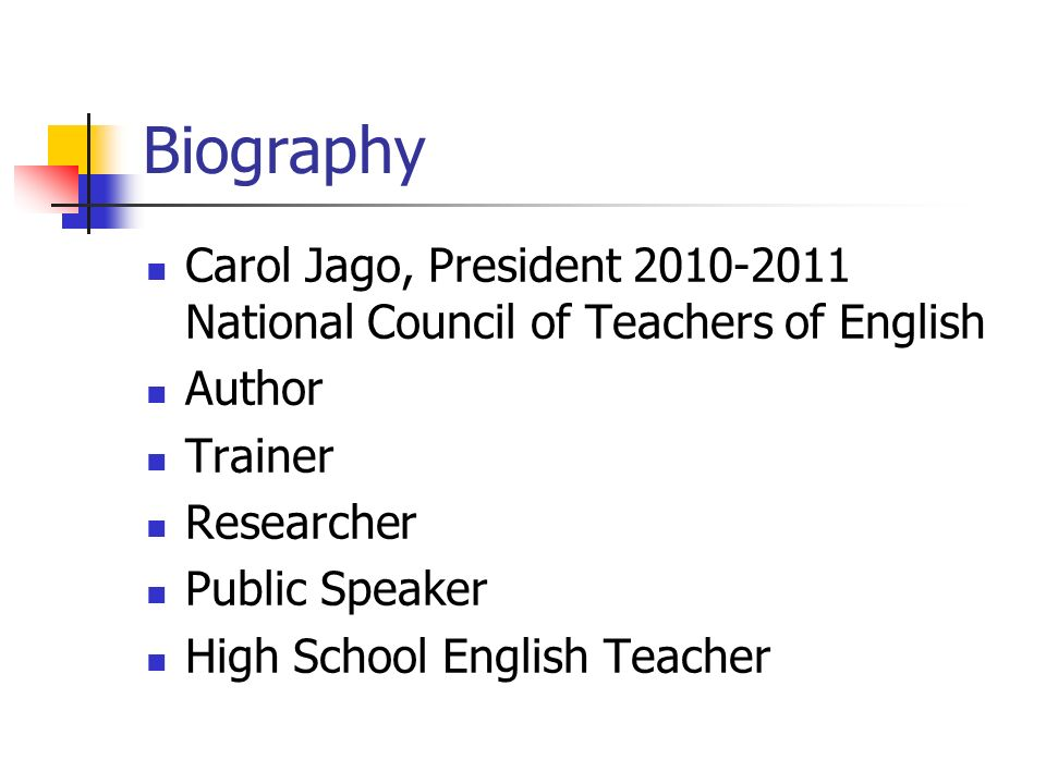 Biography Carol Jago, President 2010-2011 National Council of Teachers of English Author Trainer Researcher Public Speaker High School English Teacher