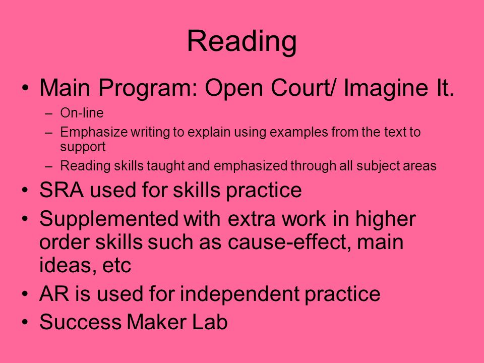 Reading Main Program: Open Court/ Imagine It. –On-line –Emphasize writing to explain using examples from the text to support –Reading skills taught an