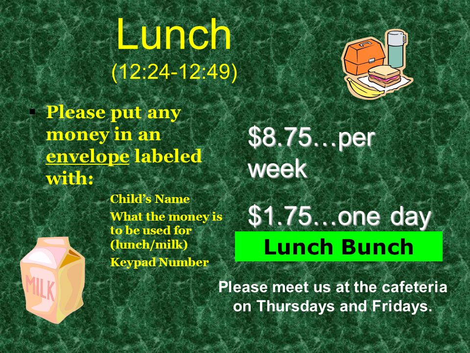 Lunch (12:24-12:49) Please put any money in an envelope labeled with: –Childs Name –What the money is to be used for (lunch/milk) –Keypad Number $8.75