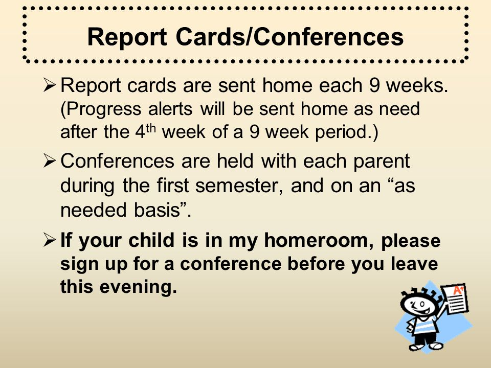 Report Cards/Conferences Report cards are sent home each 9 weeks. (Progress alerts will be sent home as need after the 4 th week of a 9 week period.)