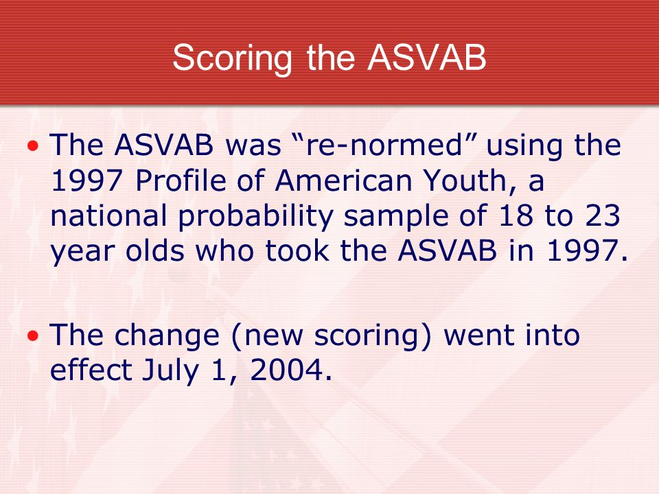 Scoring the ASVAB The ASVAB was re-normed using the 1997 Profile of American Youth, a national probability sample of 18 to 23 year olds who took the A