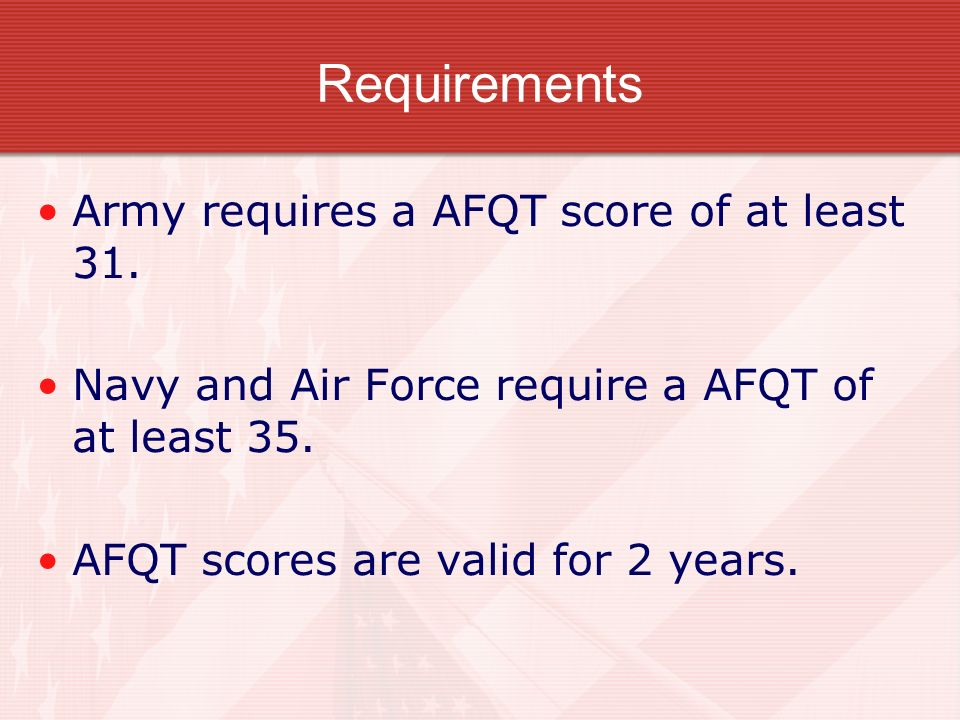 Requirements Army requires a AFQT score of at least 31. Navy and Air Force require a AFQT of at least 35. AFQT scores are valid for 2 years.