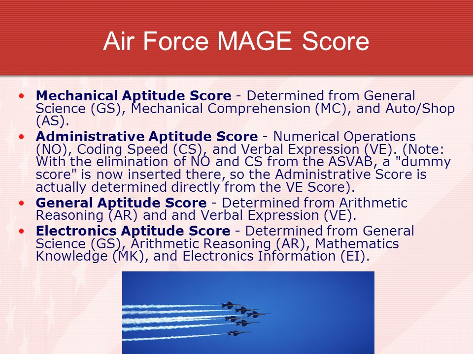 Air Force MAGE Score Mechanical Aptitude Score - Determined from General Science (GS), Mechanical Comprehension (MC), and Auto/Shop (AS). Administrati