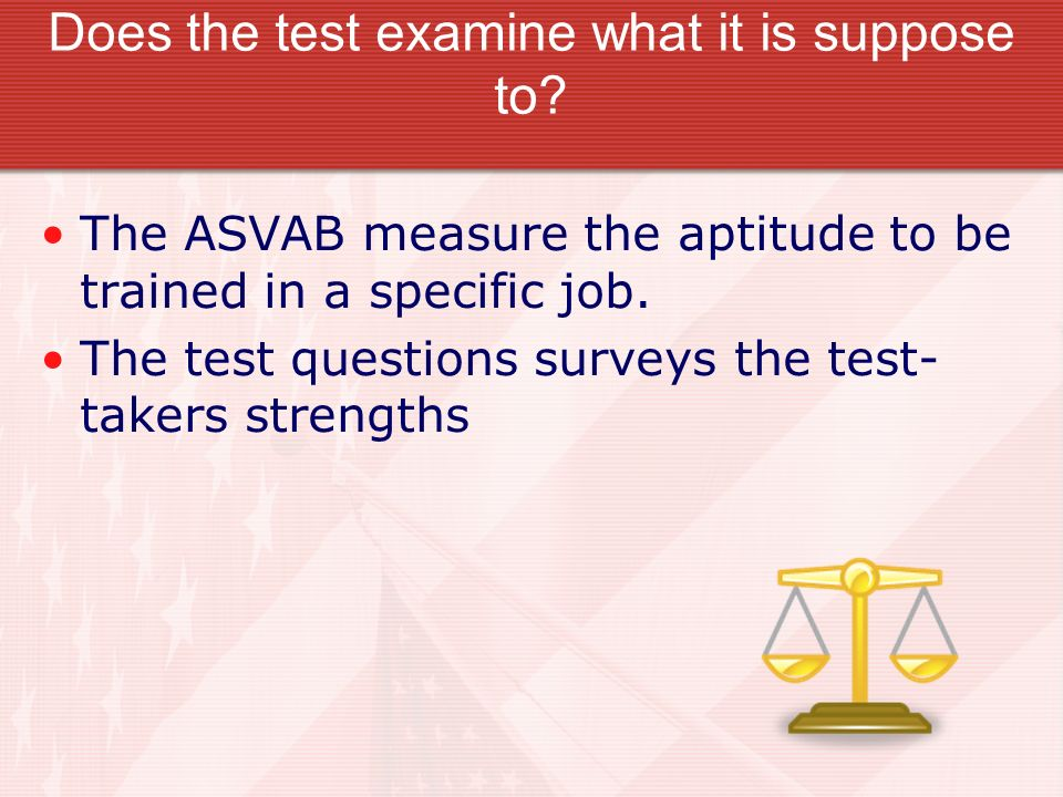 Does the test examine what it is suppose to? The ASVAB measure the aptitude to be trained in a specific job. The test questions surveys the test- take