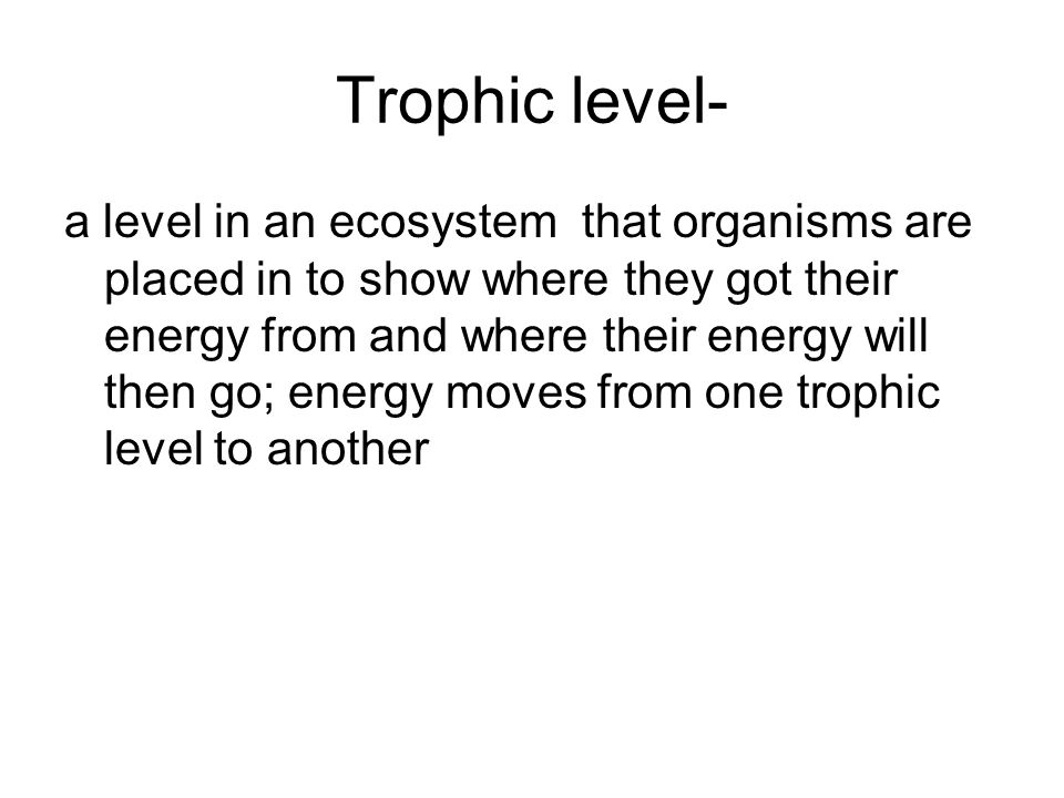 Trophic level- a level in an ecosystem that organisms are placed in to show where they got their energy from and where their energy will then go; ener
