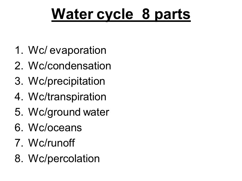 Water cycle 8 parts 1.Wc/ evaporation 2.Wc/condensation 3.Wc/precipitation 4.Wc/transpiration 5.Wc/ground water 6.Wc/oceans 7.Wc/runoff 8.Wc/percolati