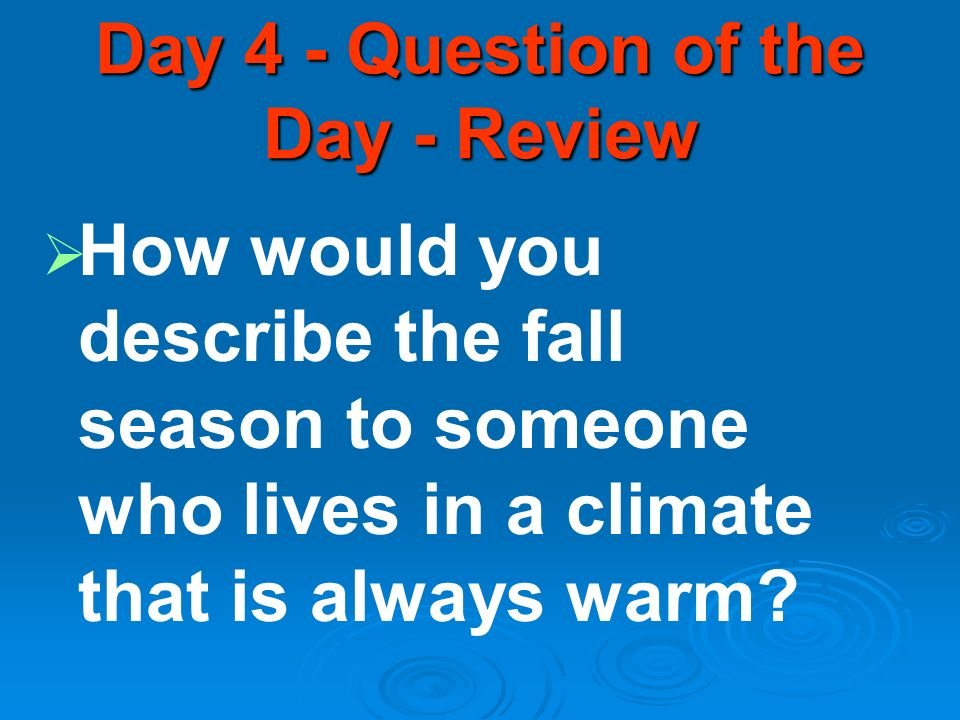 Day 4 - Question of the Day - Review How would you describe the fall season to someone who lives in a climate that is always warm?